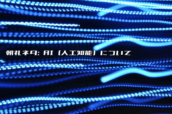 朝礼ネタ: AI (人工知能) について