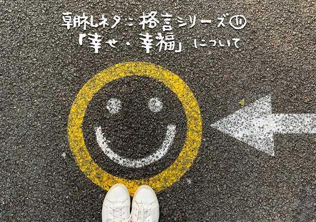 朝礼ネタ:格言シリーズ⑪「幸せ・幸福」について